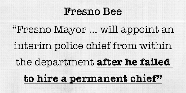 Fresno Bee: Fresno Mayor … will appoint an interim police chief from within the department after he failed to hire a permanent chief