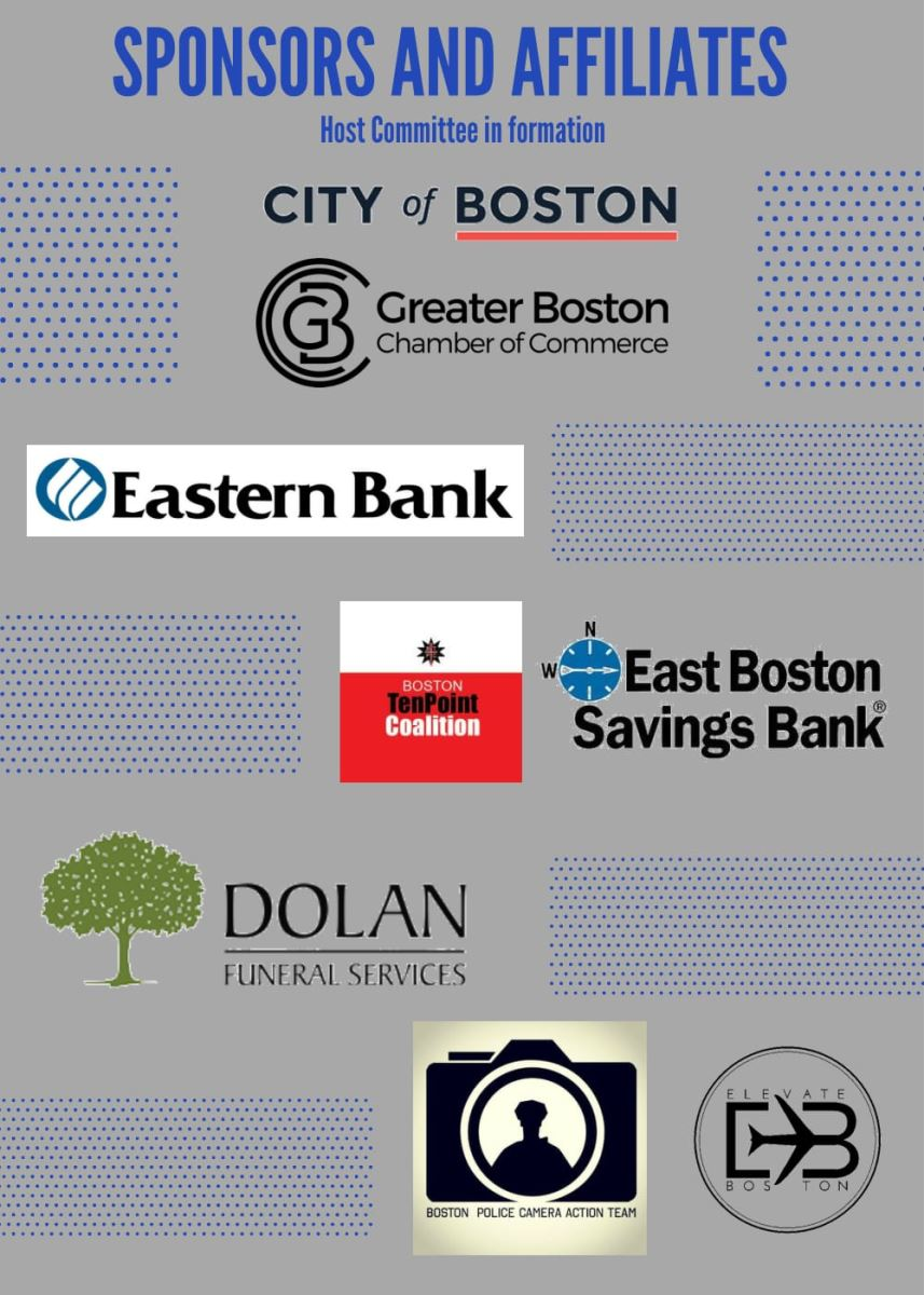 Sponsors and Affiliates (Host Committee in Formation): City of Boston, Greater Boston Chamber of Commerce, Eastern Bank, Boston TenPoint Coalition, East Boston Savings Bank, Dolan Funeral Services, Boston Police Camera Action Team, Elevate Boston